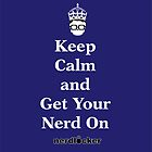 Keep Calm and Get Your Nerd On by nerdlocker