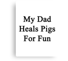 My Dad Heals Pigs For Fun  Canvas Print