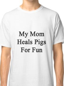 My Mom Heals Pigs For Fun  Classic T-Shirt