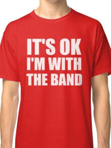 Its Ok Im With The Band Classic T-Shirt