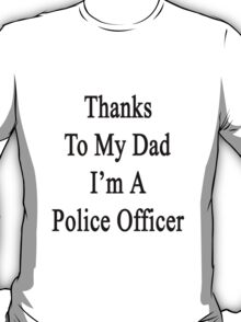 Thanks To My Dad I'm A Police Officer  T-Shirt