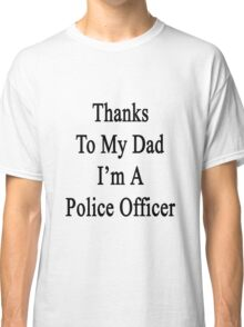 Thanks To My Dad I'm A Police Officer  Classic T-Shirt