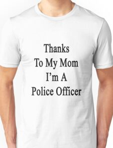 Thanks To My Mom I'm A Police Officer  Unisex T-Shirt