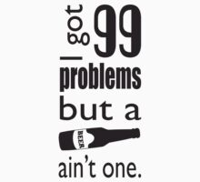 99 Problems but a beer ain't one. by creepyjoe