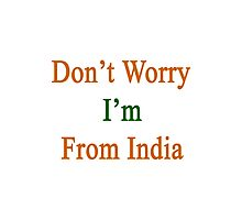 Don't Worry I'm From India  Photographic Print