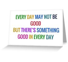EVERY DAY MAY NOT BE GOOD BUT THERES SOMETHING GOOD IN EVERY DAY Greeting Card
