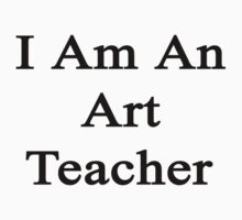 I Am An Art Teacher  by supernova23