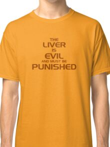 The Liver Is Evil And Must Be Punished Classic T-Shirt