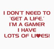 I Don't Need To Get A Life, Im A Gamer I Have Lots of Lives. by CarbonClothing