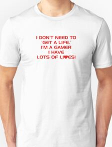 I Don't Need To Get A Life, Im A Gamer I Have Lots of Lives. T-Shirt