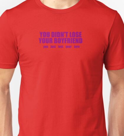 You Didn't Lose Your Girlfriend You Lost Your Turn Unisex T-Shirt