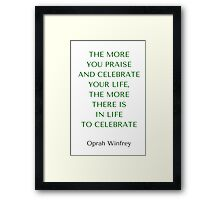 Oprah Winfrey Quote: THE MORE  YOU PRAISE  AND CELEBRATE YOUR LIFE,  THE MORE  THERE IS  IN LIFE  TO CELEBRATE Framed Print