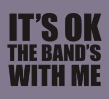 It's Ok, The Band's With Me by BrightDesign
