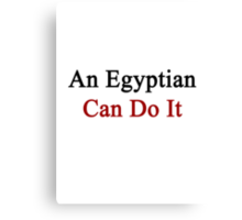 An Egyptian Can Do It  Canvas Print