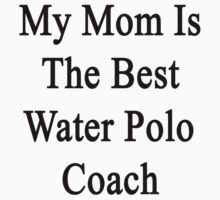 My Mom Is The Best Water Polo Coach  by supernova23