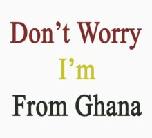 Don't Worry I'm From Ghana  by supernova23