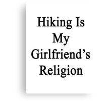 Hiking Is My Girlfriend's Religion  Canvas Print