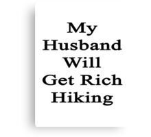 My Husband Will Get Rich Hiking  Canvas Print