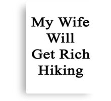 My Wife Will Get Rich Hiking  Canvas Print