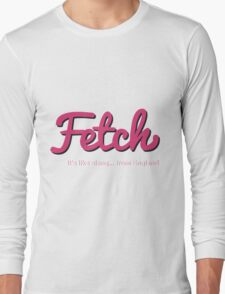 Fetch... It's like slang, from England Long Sleeve T-Shirt