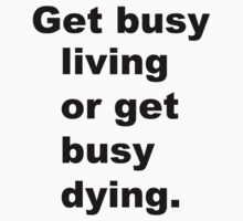 Get busy living or get busy dying by jb491000