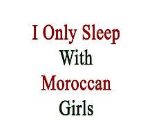 I Only Sleep With Moroccan Girls  Photographic Print