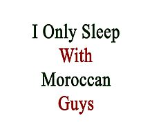 I Only Sleep With Moroccan Guys  Photographic Print