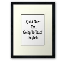 Quiet Now I'm Going To Teach English  Framed Print