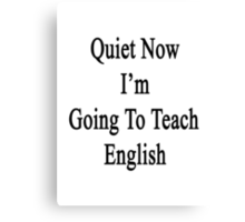 Quiet Now I'm Going To Teach English  Canvas Print
