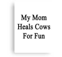 My Mom Heals Cows For Fun  Canvas Print