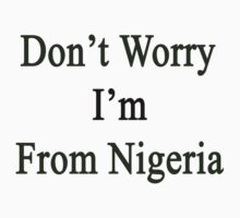 Don't Worry I'm From Nigeria  by supernova23