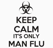 Keep Calm Man Flu by artpirate