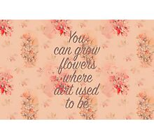 You Can Grow Flowers Photographic Print
