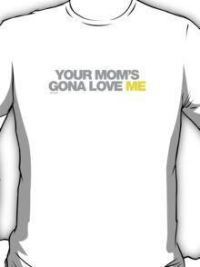 Your Moms Gona Love Me T-Shirt