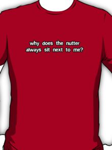 Why Does The Nutter Always Sit Next To Me? T-Shirt