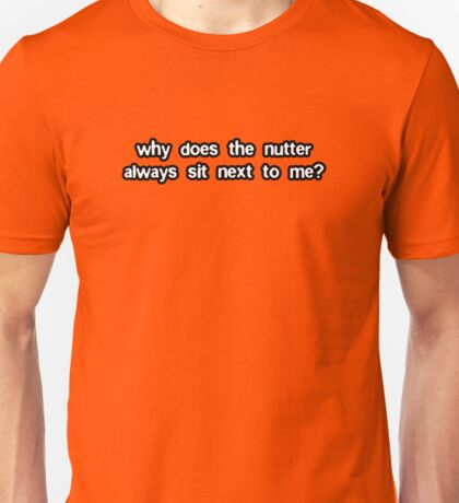 Why Does The Nutter Always Sit Next To Me? Unisex T-Shirt