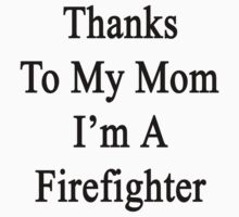 Thanks To My Mom I'm A Firefighter  by supernova23