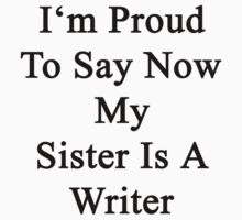 I'm Proud To Say Now My Sister Is A Writer  by supernova23