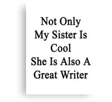Not Only My Sister Is Cool She Is Also A Great Writer Canvas Print