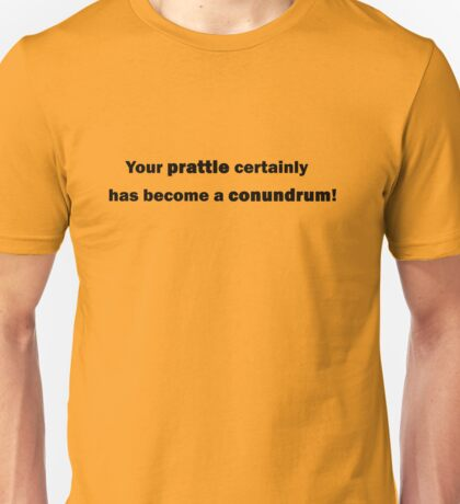 Your prattle certainly has become a conundrum! Unisex T-Shirt