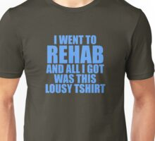 I Went To Rehab And All I Got Was This Lousy T-Shirt Unisex T-Shirt