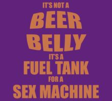 Its Not A Beer Belly Its A Fuel Tank For A Sex Machine by CarbonClothing