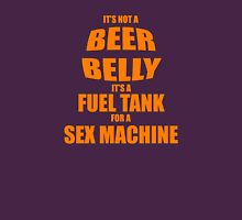 Its Not A Beer Belly Its A Fuel Tank For A Sex Machine Unisex T-Shirt