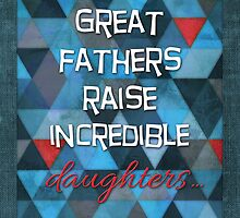 Great Fathers Raise Incredible Daughters! by Micklyn2