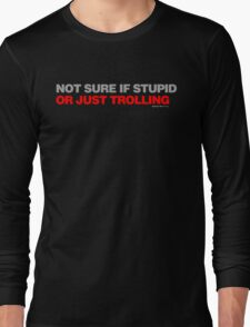 Not Sure If Stupid Or Just Trolling Long Sleeve T-Shirt