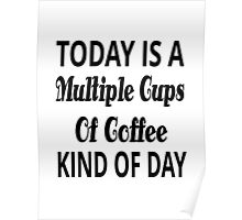 Today Is A Multiple Cups Of Coffee Kind Of Day Poster