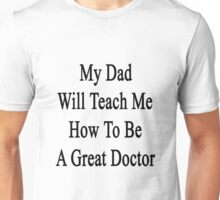 My Dad Will Teach Me How To Be A Great Doctor  Unisex T-Shirt