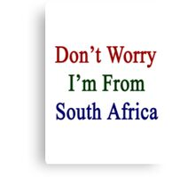 Don't Worry I'm From South Africa  Canvas Print