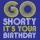 Go Shorty It's Your Birthday by sophiedoodle