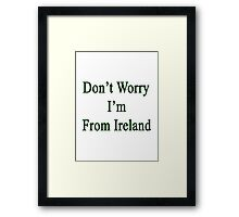 Don't Worry I'm From Ireland  Framed Print